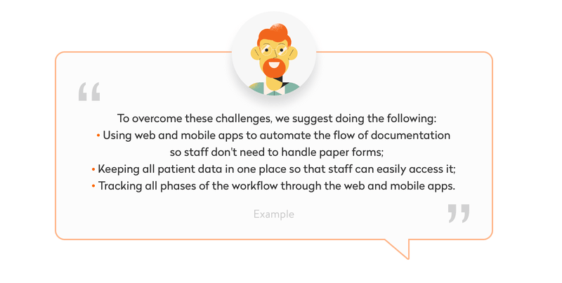 To overcome these challenges, we suggest doing the following: – Using web and mobile apps to automate the flow of documentation so staff don't need to handle paper forms; – Keeping all patient data in one place so that staff can easily access it; – Tracking all phases of the workflow through the web and mobile apps.